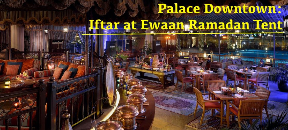 Palace Downtown: Iftar at Ewaan Ramadan Tent - Coming Soon in UAE, comingsoon.ae